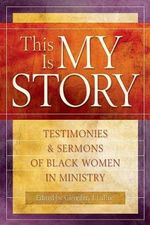 This Is My Story : Testimonies and Sermons of Black Women in Ministry