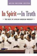 In Spirit and in Truth : The Music of African American Worship - Melva Wilson Costen