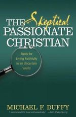 The Skeptical, Passionate Christian : Tools for Living Faithfully in an Uncertain World - Michael F. Duffy