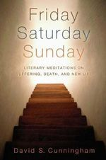 Friday, Saturday, Sunday : Literary Meditations on Suffering, Death, and New Life - David S. Cunningham