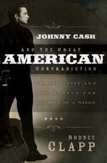 Johnny Cash and the Great American Contradiction : Christianity and the Battle for the Soul of a Nation - Rodney Clapp