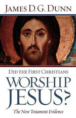 Did the First Christians Worship Jesus? : The New Testament Evidence - James D. G. Dunn