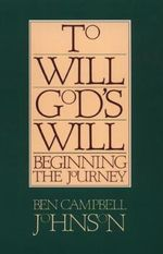 To Will God's Will : Beginning the Journey - Ben Campbell Johnson