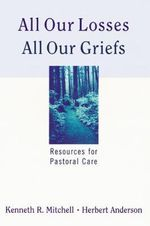 All Our Losses, All Our Griefs : Resources for Pastoral Care - Kenneth R. Mitchell