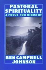 Pastoral Spirituality : A Focus for Ministry - Ben Campbell Johnson