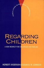 Regarding Children : A New Respect for Childhood and Families - Herbert Anderson