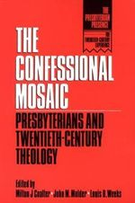The Confessional Mosaic : Presbyterians and Twentieth-Century Theology