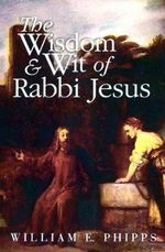 The Wisdom & Wit of Rabbi Jesus - William E. Phipps