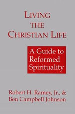Living the Christian Life : A Guide to Reformed Spirituality - Robert H. Ramey