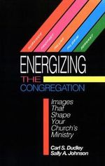 Energizing the Congregation : Images That Shape Your Church's Ministry - Carl S. Dudley