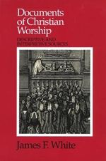 Documents of Christian Worship :  Descriptive and Interpretive Sources - James F. White
