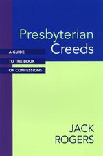 Presbyterian Creeds : A Guide to the Book of Confessions - Jack Rogers