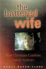 The Battered Wife : How Christians Confront Family Violence - Nancy Nason-Clark