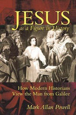Jesus as a Figure in History : How Modern Historians View the Man from Galilee - Mark Allan Powell