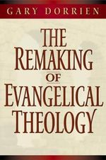 The Remaking of Evangelical Theology - Gary J. Dorrien