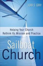 Sailboat Church : Helping Your Church Rethink Its Mission and Practice - Joan S. Gray