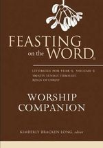 Feasting on the Word Worship Companion : Liturgies for Year A v. 2 - Kimberly Bracken Long