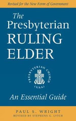 The Presbyterian Ruling Elder : An Essential Guide - Paul S. Wright