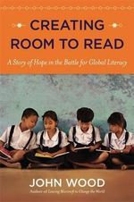 Creating Room to Read : A Story of Hope in the Battle for Global Literacy - John Wood