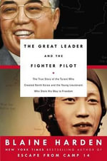 The Great Leader and the Fighter Pilot : The True Story of the Tyrant Who Created North Korea and the Young Lieutenant Who Stole His Way to Freedom - Blaine Harden