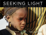 Seeking Light : Portraits of Humanitarian Action in War - Paul Grabhorn