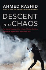 Descent Into Chaos : The United States and the Failure of Nation Building in Pakistan, Afghanistan, and Central Asia - MR Ahmed Rashid