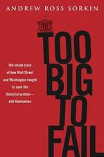 Too Big to Fail : The Inside Story of How Wall Street and Washington Fought to Save the Financial System -- And Themselves - Andrew Ross Sorkin