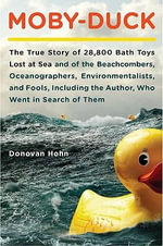 Moby-Duck : The True Story of 28,800 Bath Toys Lost at Sea and of the Beachcombers, Oceanographers, Environmentalists, and Fools, Including the Author, Who Went i - Donovan Hohn