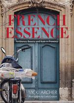 French Essence :  Ambience, Beauty, and Style in Provence - Vicki Archer