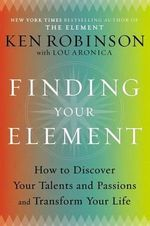 Finding Your Element : How to Discover Your Talents and Passions and Transform Your Life - Sir Ken Robinson