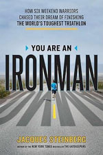 You Are an Ironman : How Six Weekend Warriors Chased Their Dream of Finishing the World's Toughest Triathlon - Jacques Steinberg