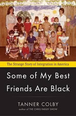 Some of My Best Friends Are Black : The Strange Story of Integration in America - Tanner Colby