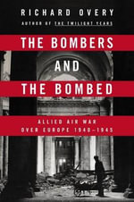 The Bombers and the Bombed : Allied Air War Over Europe, 1940-1945 - Richard J Overy