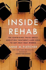 Inside Rehab : The Surprising Truth about Addiction Treatment--And How to Get Help That Works - Anne M Fletcher