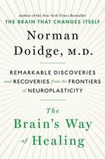 The Brain's Way of Healing : Remarkable Discoveries and Recoveries from the Frontiers of Neuroplasticity - Norman Doidge