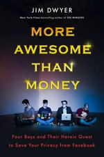 More Awesome Than Money : Four Boys and Their Quest to Save the World from Facebook - Jim Dwyer