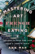 Mastering the Art of French Eating : Lessons in Food and Love from a Year in Paris - Ann Mah