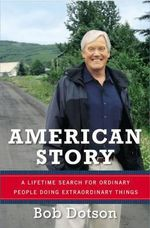 American Story : A Lifetime Search for Ordinary People Doing Extraordinary Things - Bob Dotson