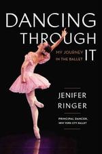 Dancing Through It : My Journey in the Ballet - Jenifer Ringer