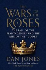 The Wars of the Roses : The Fall of the Plantagenets and the Rise of the Tudors - Dan Jones