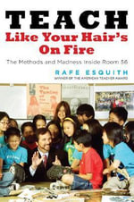 Teach Like Your Hair's on Fire : The Methods and Madness Inside Room 56 - Rafe Esquith