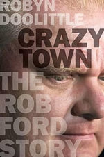 Crazy Town : The Rob Ford Story - Robyn Doolittle