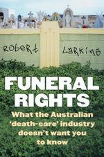 Funeral Rights : What the Australian 'death-care' Industry Doesn't Want You to Know - Robert Larkins