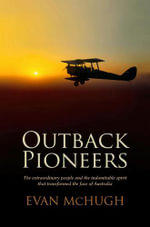 Outback Pioneers :  The Extraordinary People and the Indomitable Spirit that Transformed the Face of Australia - Evan McHugh