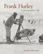 Frank Hurley : A Photographer's Life :  A Photographer's Life - Alasdair McGregor