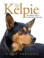 The Kelpie :  The Definitive Guide to the Australian Working Dog - Tony Parsons