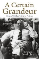 A Certain Grandeur :  Gough Whitlam's Life in Politics A - Graham Freudenberg