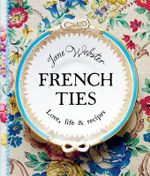 French Ties : Love, Life and Recipes - Jane Webster