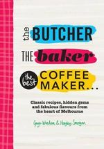 The Butcher, the Baker, the Best Coffeemaker : Classic recipes, hidden gems and fabulous flavours from the heart of Melbourne - Gaye Weeden