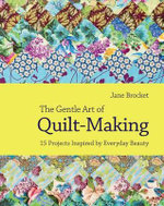 The Gentle Art of Quilt-making : 15 Projects Inspired by Everyday Beauty - Jane Brocket